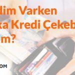Kredim Varken Başka Kredi Çekebilir Miyim?